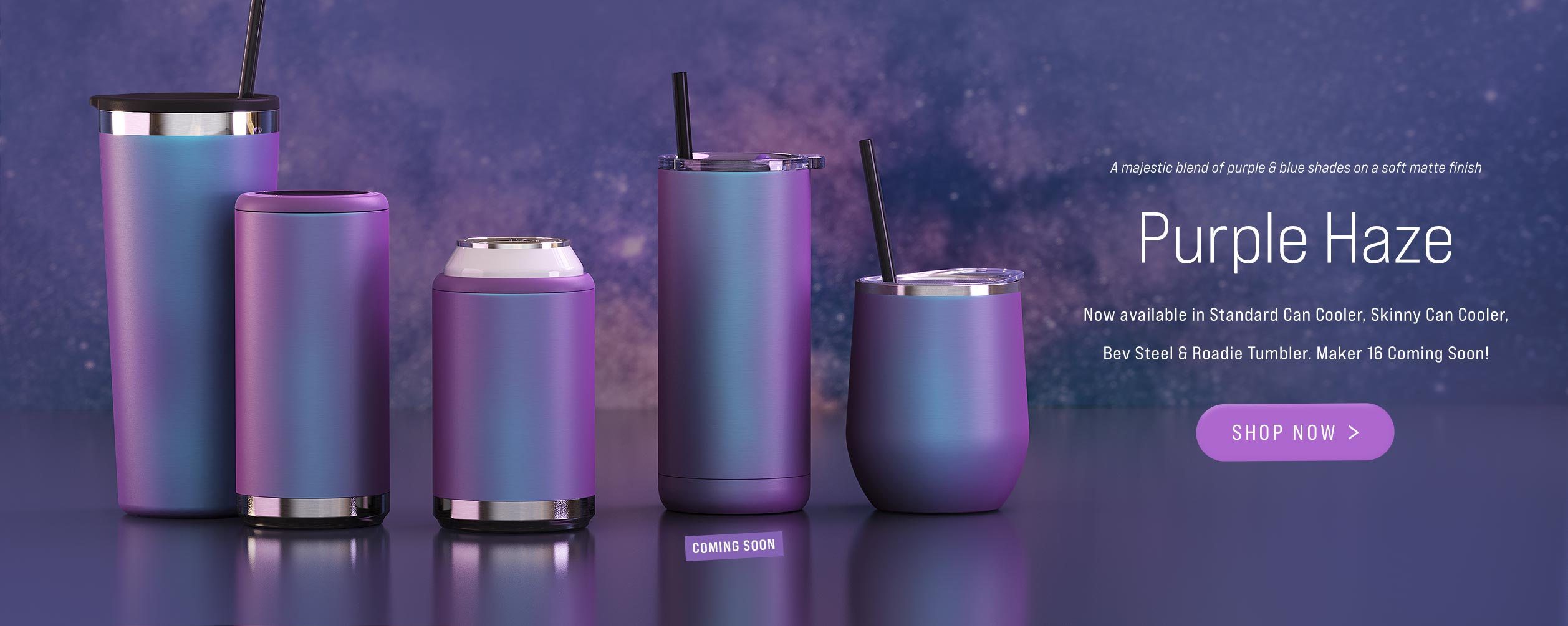 Purple Haze Collection is now in stock for Skinny Can Cooler, Standard Can Cooler, Bev Steel and Roadie Tumbler. Maker 16oz Tumbler coming soon.