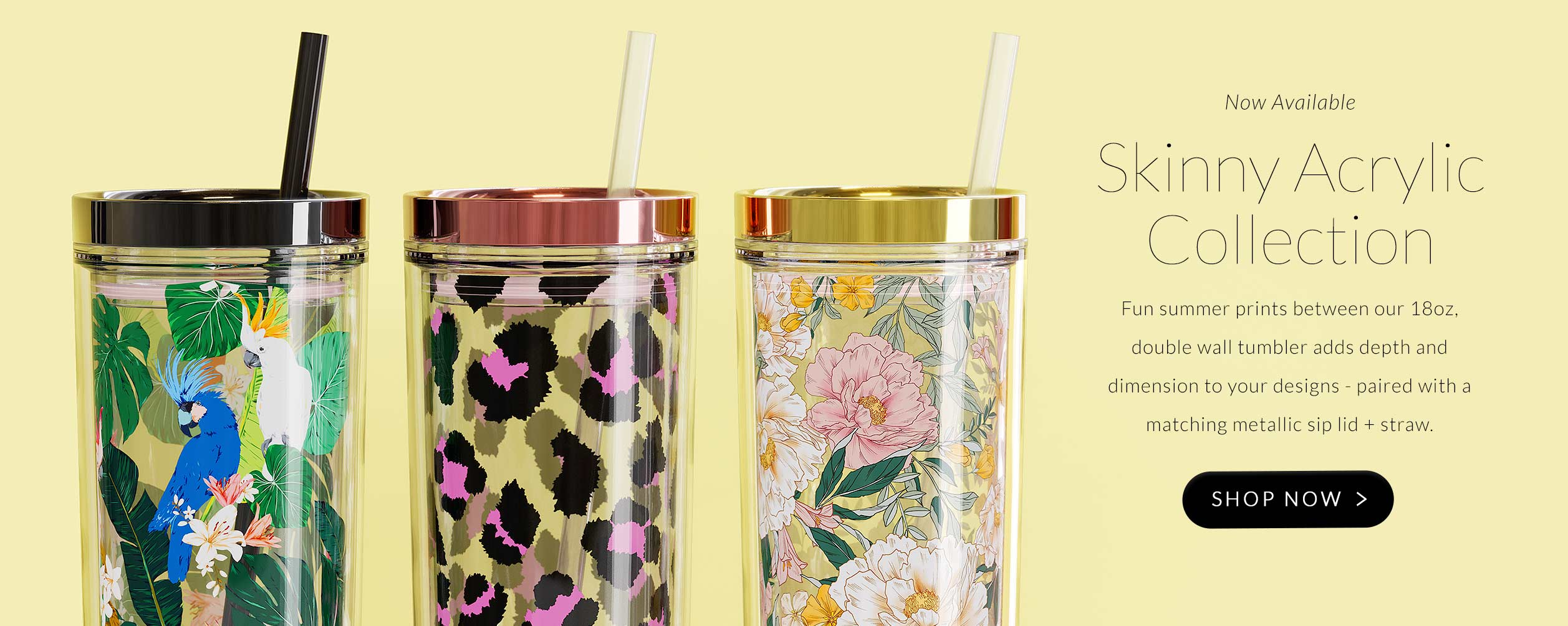 Launch page for our new prints for the Skinny Acrylic 18 oz Tumbler Collection - now available in 3 prints and patterns, metallic lids and matching straws.