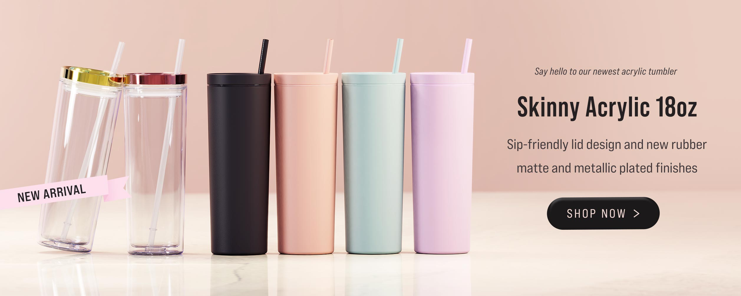 Skinny Acrylic 18oz Tumbler now in stock and available for purchase in Matte Blush, Matte Black, Matte Seaglass, Matte Cotton Pink, Clear with Gold and Rose Gold Metallic Finishes